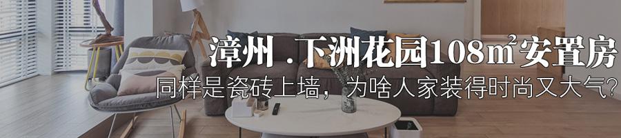 漳州.下洲花园108㎡安置房 同样是瓷砖上墙,为啥人家装得时尚又大气?